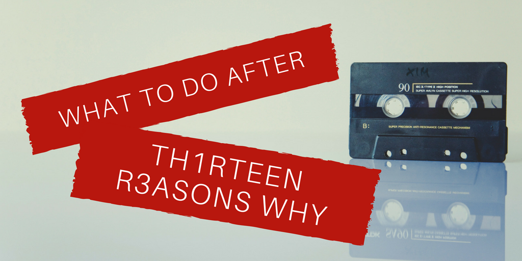 "What To Do After ""13 Reasons Why"""